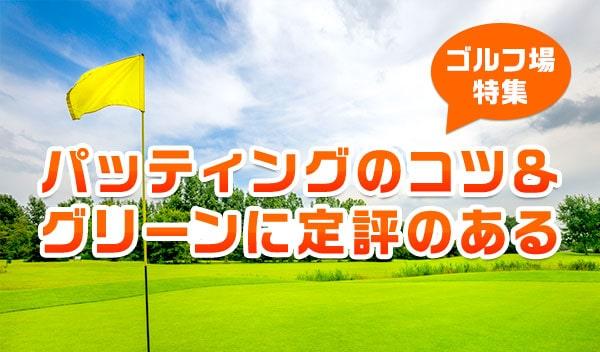 パッティングのコツ&グリーンに定評のあるゴルフ場特集